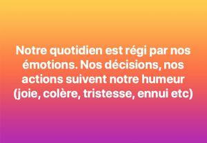 Notre quotidien est régit par nos émotions. Nos décisions, nos actions suivent notre humeur (peur, tristesse, joie, colère, ennui et.)
